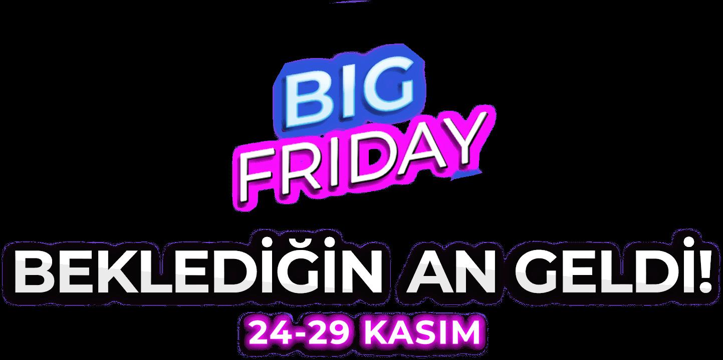Big Friday! Beklediğin An Geldi! 24 - 29 Kasım Arası Muhteşem İndirimler